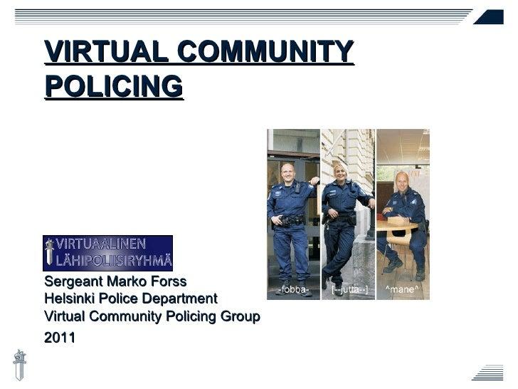 VIRTUAL COMMUNITY POLICING Sergeant Marko Forss Helsinki Police Department Virtual Community Policing Group 2011