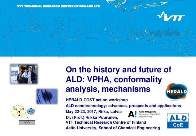 VTT TECHNICAL RESEARCH CENTRE OF FINLAND LTD On the history and future of ALD: VPHA, conformality analysis, mechanisms HER...