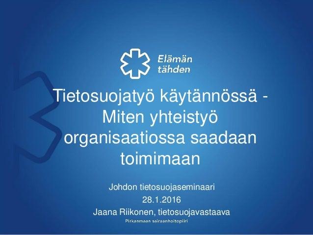 Tietosuojatyö käytännössä - Miten yhteistyö organisaatiossa saadaan toimimaan Johdon tietosuojaseminaari 28.1.2016 Jaana R...