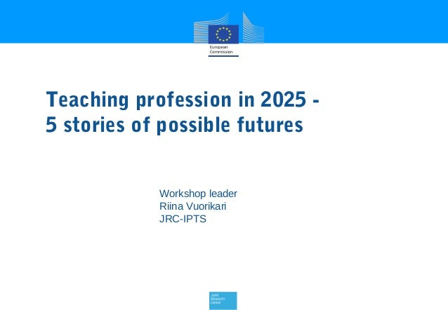 Teaching profession in 2025 5 stories of possible futures Workshop leader Riina Vuorikari JRC-IPTS