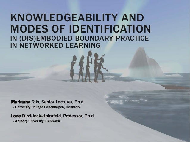 KNOWLEDGEABILITY AND MODES OF IDENTIFICATION IN (DIS)EMBODIED BOUNDARY PRACTICE IN NETWORKED LEARNING Marianne Riis, Senio...
