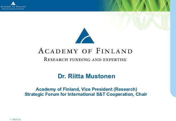 Dr. Riitta Mustonen Academy of Finland, Vice President (Research) Strategic Forum for International S&T Cooperation, Chair...