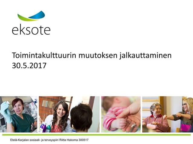Toimintakulttuurin muutoksen jalkauttaminen 30.5.2017 Etelä-Karjalan sosiaali- ja terveyspiiri Riitta Hakoma 300517
