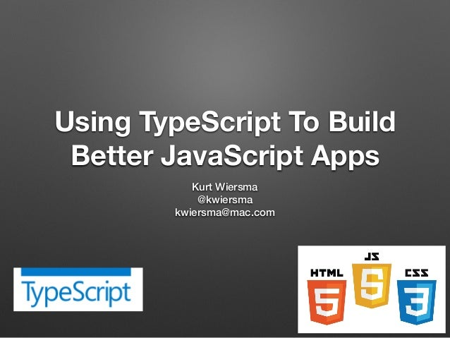 Using TypeScript To Build Better JavaScript Apps Kurt Wiersma @kwiersma kwiersma@mac.com