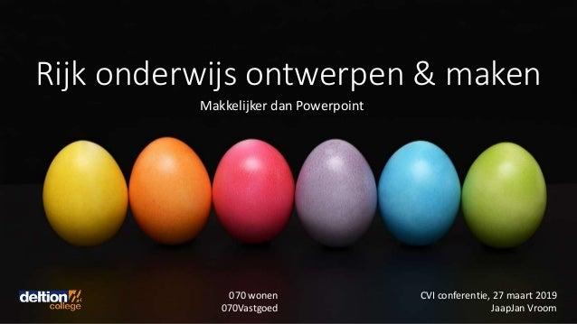 Rijk onderwijs ontwerpen & maken Makkelijker dan Powerpoint CVI conferentie, 27 maart 2019 JaapJan Vroom 070 wonen 070Vast...