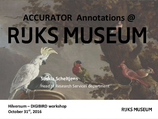 Hilversum – DIGIBIRD workshop October 31st , 2016 ACCURATOR Annotations @ Saskia Scheltjens Head of Research Services depa...
