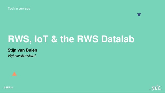 Tech in services #SEE18 RWS, IoT & the RWS Datalab Stijn van Balen Rijkswaterstaat