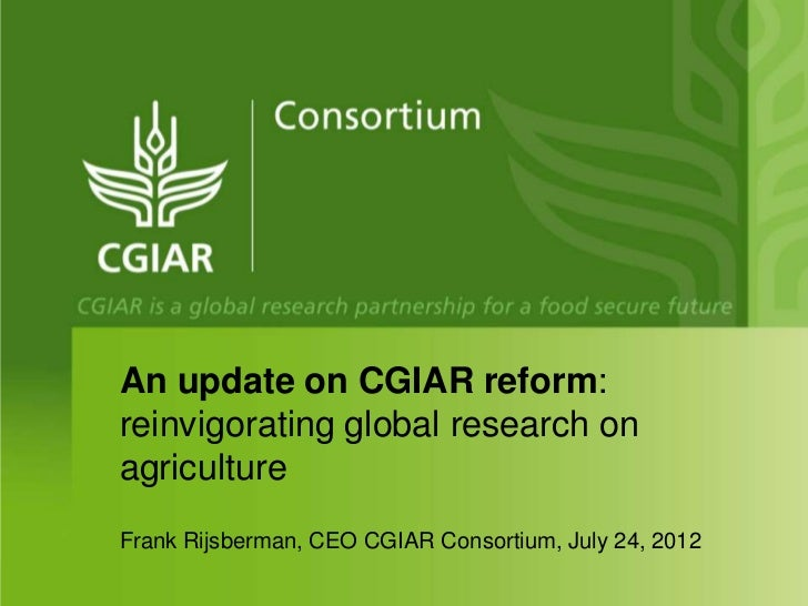 An update on CGIAR reform:reinvigorating global research onagricultureFrank Rijsberman, CEO CGIAR Consortium, July 24, 2012
