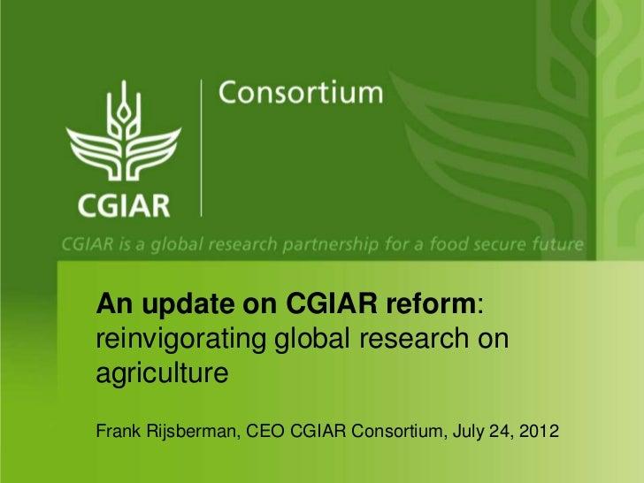 An update on CGIAR reform:reinvigorating global research onagricultureFrank Rijsberman, CEO CGIAR Consortium, July 24, 2012