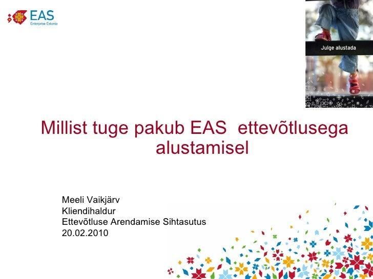 Millist tuge pakub EAS  ettevõtlusega alustamisel Meeli Vaikjärv Kliendihaldur Ettevõtluse Arendamise Sihtasutus 20.02.2010