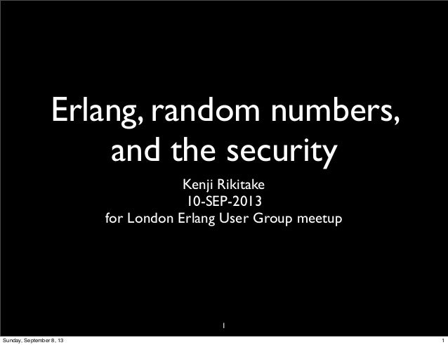 Erlang, random numbers, and the security 1 Kenji Rikitake 10-SEP-2013 for London Erlang User Group meetup 1Sunday, Septemb...