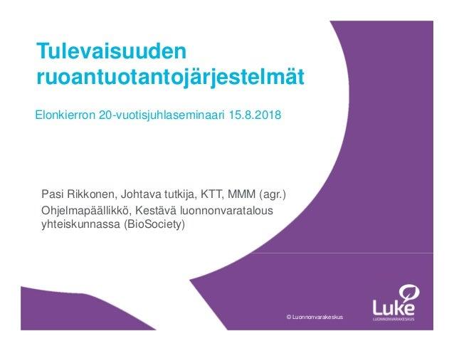 © Luonnonvarakeskus© Luonnonvarakeskus Pasi Rikkonen, Johtava tutkija, KTT, MMM (agr.) Ohjelmapäällikkö, Kestävä luonnonva...