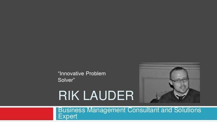 "Rik LAuder<br />Business Management Consultant and Solutions Expert<br />""Innovative Problem Solver""<br />"