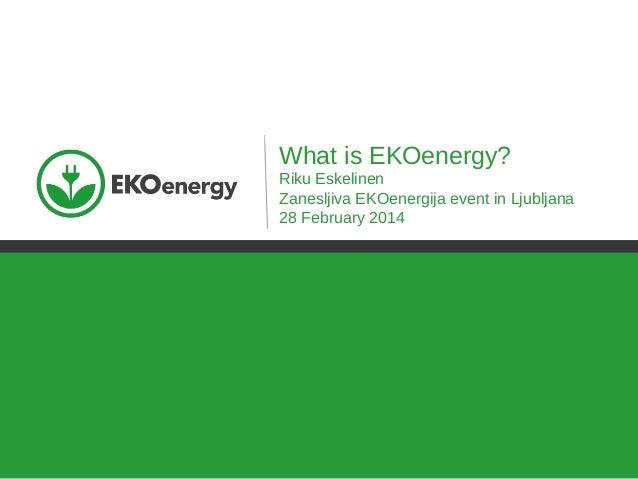 What is EKOenergy? Riku Eskelinen Zanesljiva EKOenergija event in Ljubljana 28 February 2014