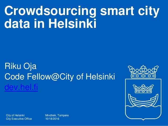 City of Helsinki City Executive Office Crowdsourcing smart city data in Helsinki Riku Oja Code Fellow@City of Helsinki dev...