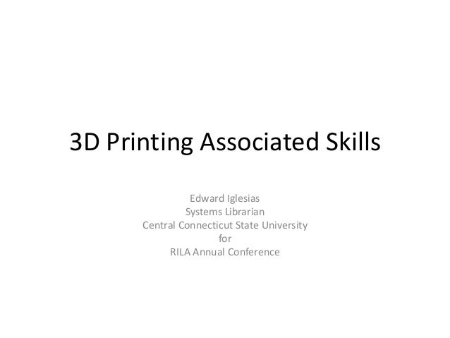 3D Printing Associated Skills Edward Iglesias Systems Librarian Central Connecticut State University for RILA Annual Confe...