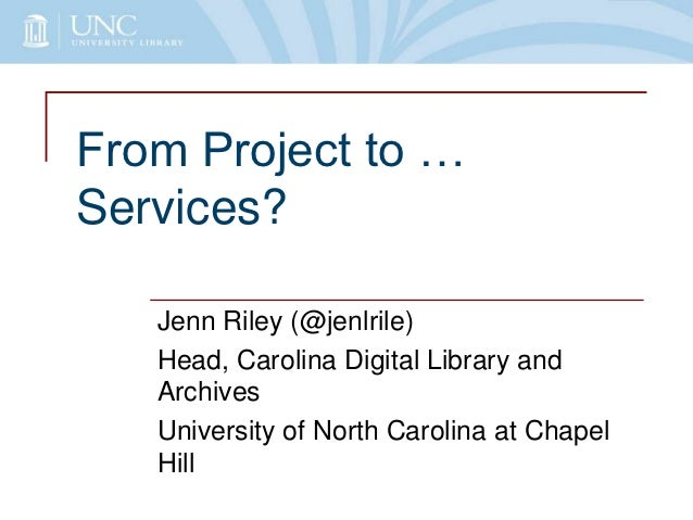 From Project to …Services?   Jenn Riley (@jenlrile)   Head, Carolina Digital Library and   Archives   University of North ...