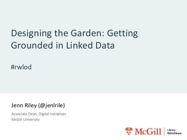 Designing the Garden: Getting Grounded in Linked Data #rwlod Jenn Riley (@jenlrile) Associate Dean, Digital Initiatives Mc...
