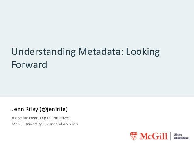 UnderstandingMetadata:Looking Forward JennRiley(@jenlrile) AssociateDean,DigitalInitiatives McGillUniversityLibr...