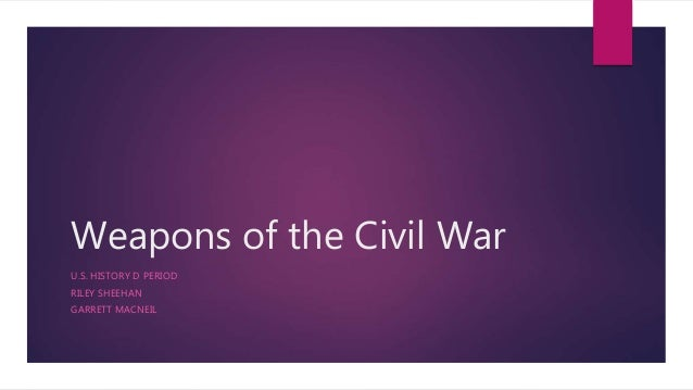 Weapons of the Civil War U.S. HISTORY D PERIOD RILEY SHEEHAN GARRETT MACNEIL