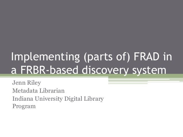 Implementing (parts of) FRAD in a FRBR-based discovery system Jenn Riley Metadata Librarian Indiana University Digital Lib...