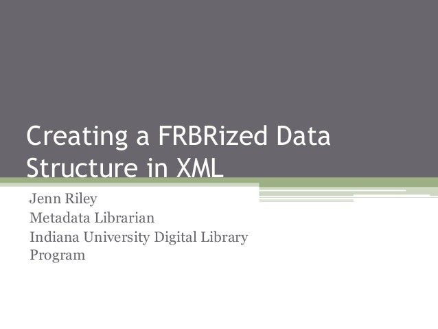 Creating a FRBRized Data Structure in XML Jenn Riley Metadata Librarian Indiana University Digital Library Program