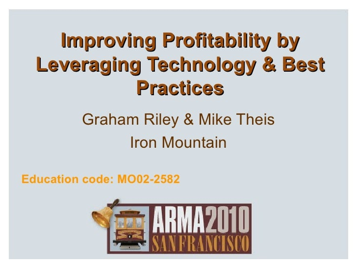 Improving Profitability by Leveraging Technology & Best Practices Graham Riley & Mike Theis Iron Mountain Education code: ...