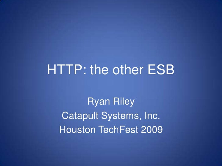 HTTP: the other ESB<br />Ryan Riley<br />Catapult Systems, Inc.<br />Houston TechFest 2009<br />