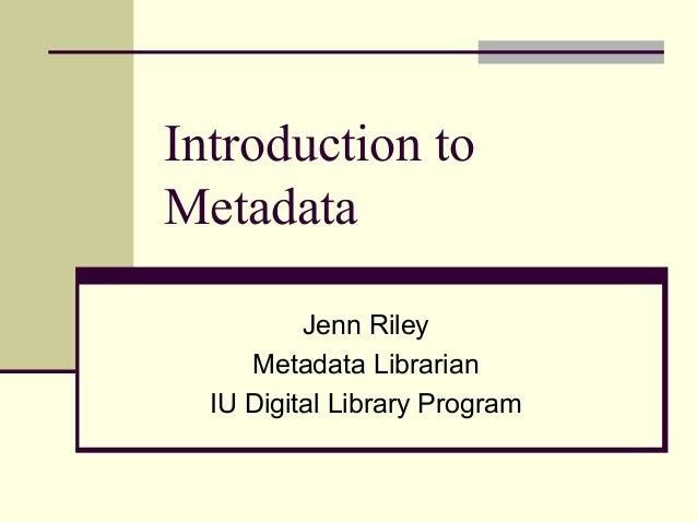 Introduction to Metadata Jenn Riley Metadata Librarian IU Digital Library Program