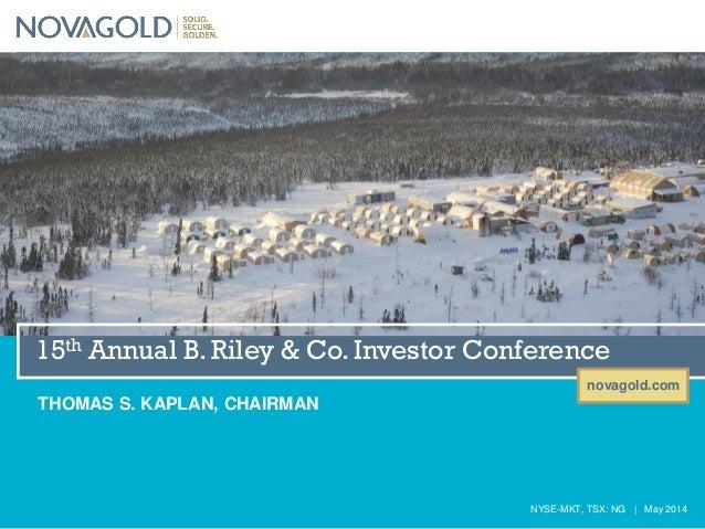 novagold.com NYSE-MKT, TSX: NG   May 2014 15th Annual B. Riley & Co. Investor Conference THOMAS S. KAPLAN, CHAIRMAN