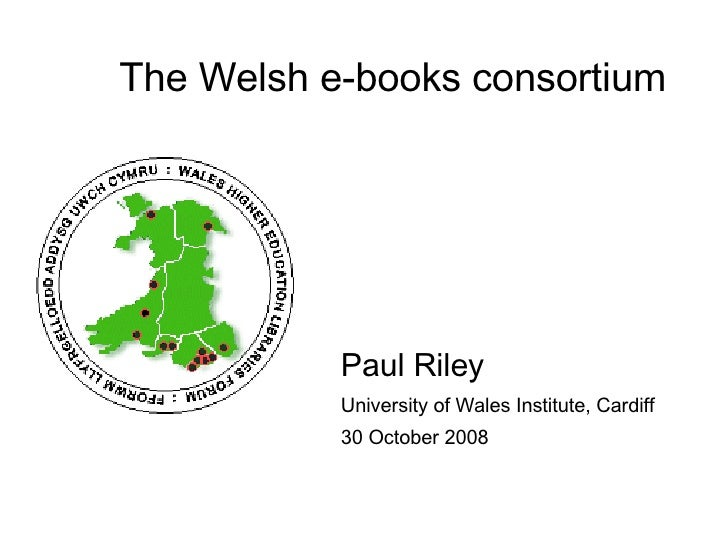 The Welsh e-books consortium <ul><li>Paul Riley </li></ul><ul><li>University of Wales Institute, Cardiff </li></ul><ul><li...