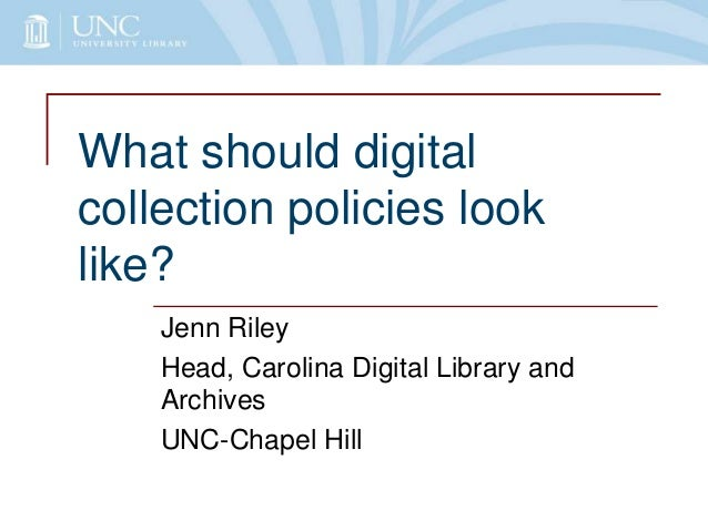 What should digital collection policies look like? Jenn Riley Head, Carolina Digital Library and Archives UNC-Chapel Hill