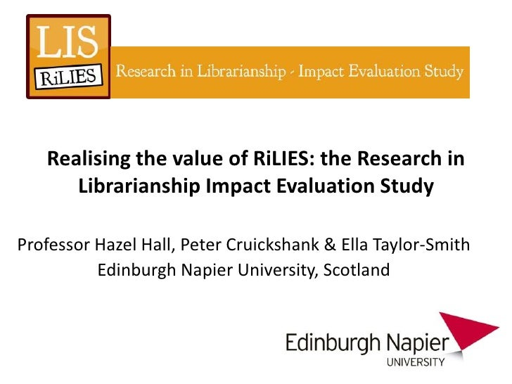 Realising the value of RiLIES: the Research in      Librarianship Impact Evaluation StudyProfessor Hazel Hall, Peter Cruic...