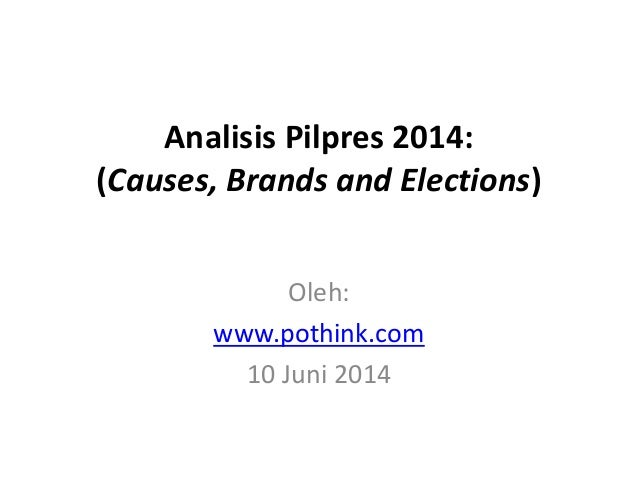 Analisis Pilpres 2014: (Causes, Brands and Elections) Oleh: www.pothink.com 10 Juni 2014