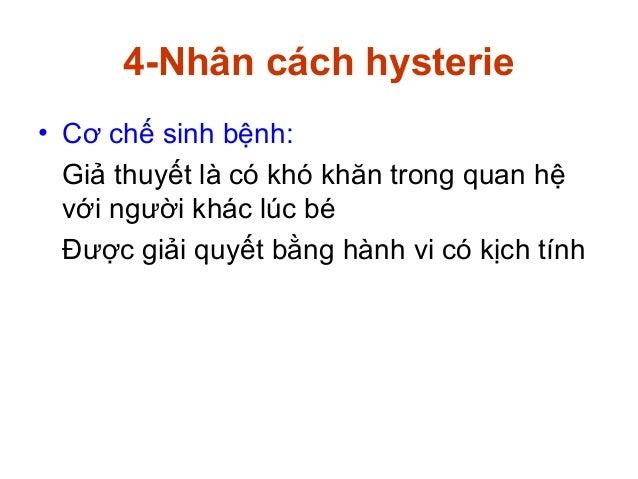 4-Nhân cách hysterie• Cơ chế sinh bệnh:Giả thuyết là có khó khăn trong quan hệvới người khác lúc béĐược giải quyết bằng hà...