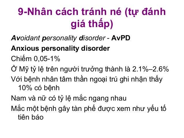 9-Nhân cách tránh né (tự đánhgiá thấp)Avoidant personality disorder - AvPDAnxious personality disorderChiếm 0,05-1%Ở Mỹ tỷ...