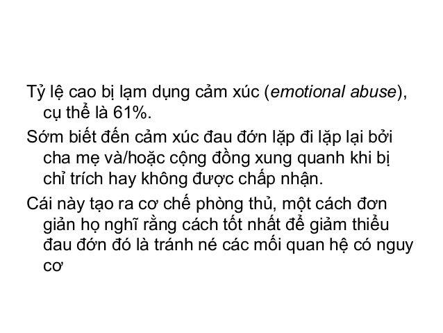 Tỷ lệ cao bị lạm dụng cảm xúc (emotional abuse),cụ thể là 61%.Sớm biết đến cảm xúc đau đớn lặp đi lặp lại bởicha mẹ và/hoặ...