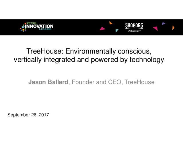 TreeHouse: Environmentally conscious, vertically integrated and powered by technology Jason Ballard, Founder and CEO, Tree...