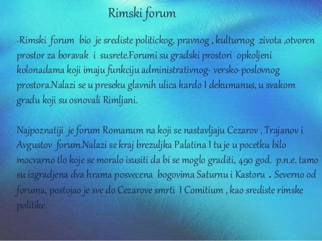 Rimski forum -Rimski forum bio je srediste politickog, pravnog , kulturnog zivota ,otvoren prostor za boravak i susrete.Fo...