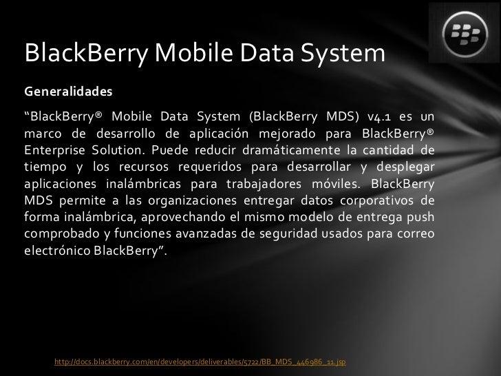 "BlackBerry Mobile Data SystemGeneralidades""BlackBerry® Mobile Data System (BlackBerry MDS) v4.1 es unmarco de desarrollo d..."