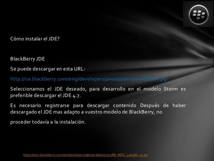 Cómo instalar el JDE?BlackBerry JDESe puede descargar en esta URL:http://na.blackberry.com/eng/developers/javaappdev/javad...