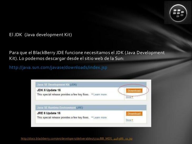 El JDK (Java development Kit)Para que el BlackBerry JDE funcione necesitamos el JDK (Java DevelopmentKit). Lo podemos desc...