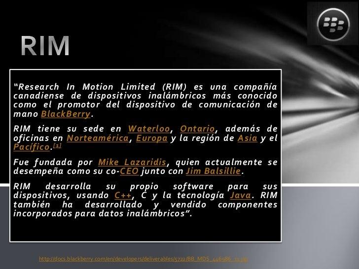 """""""Research In Motion Limited (RIM) es una compañíacanadiense de dispositivos inalámbricos más conocidocomo el promotor del ..."""