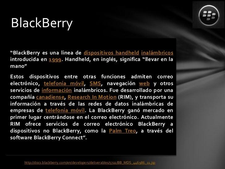 """BlackBerry""""BlackBerry es una linea de dispositivos handheld inalámbricosintroducida en 1999. Handheld, en inglés, signific..."""
