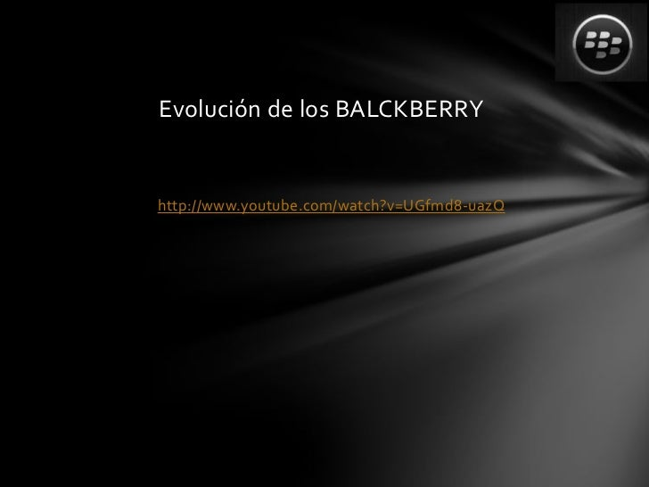 Evolución de los BALCKBERRYhttp://www.youtube.com/watch?v=UGfmd8-uazQ