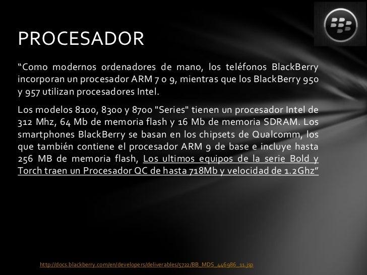 """PROCESADOR""""Como modernos ordenadores de mano, los teléfonos BlackBerryincorporan un procesador ARM 7 o 9, mientras que los..."""