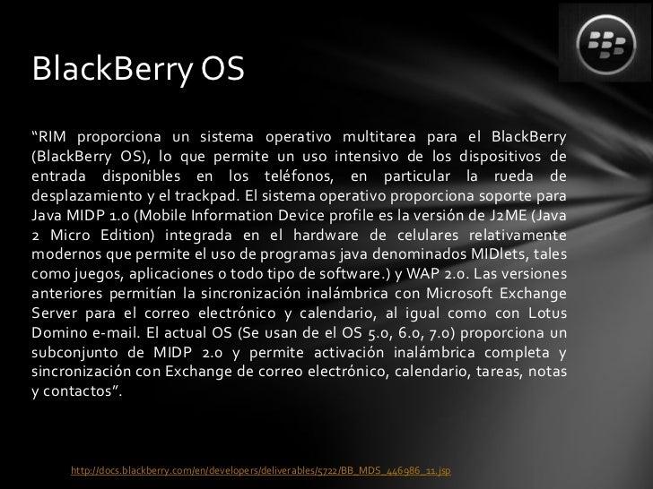 "BlackBerry OS""RIM proporciona un sistema operativo multitarea para el BlackBerry(BlackBerry OS), lo que permite un uso int..."