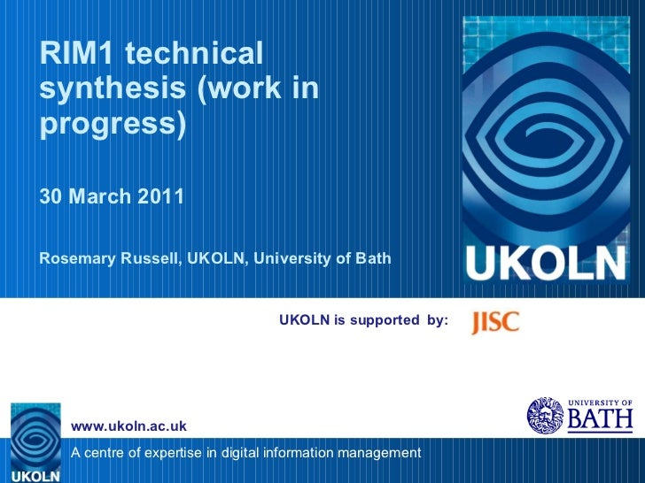 UKOLN is supported  by: RIM1 technical synthesis (work in progress) 30 March 2011 Rosemary Russell, UKOLN, University of B...