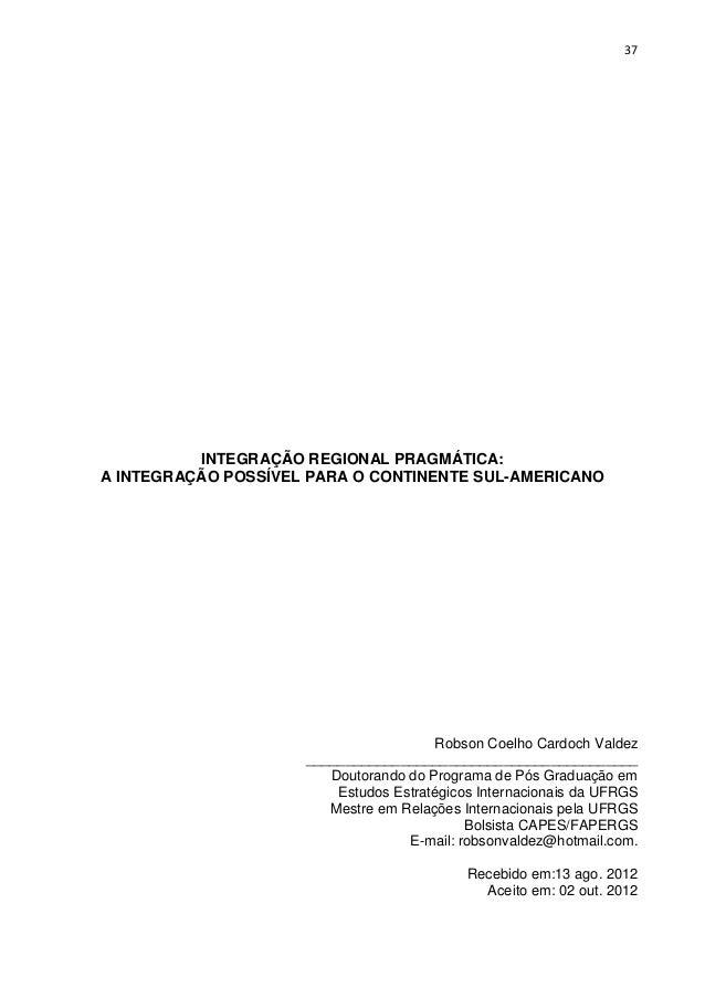 37  INTEGRAÇÃO REGIONAL PRAGMÁTICA: A INTEGRAÇÃO POSSÍVEL PARA O CONTINENTE SUL-AMERICANO  Robson Coelho Cardoch Valdez __...