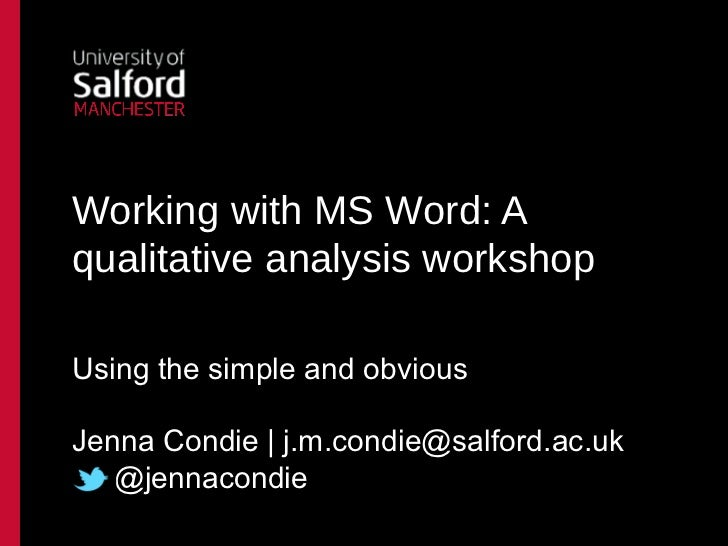 Working with MS Word: Aqualitative analysis workshopUsing the simple and obviousJenna Condie | j.m.condie@salford.ac.uk   ...